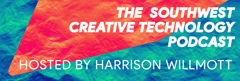 "Banner reading ""The Southwest Creative Technology Podcast, Hosted by Harrison Willmott."""