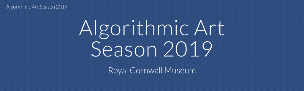 Text 'Algorithmic Art Season 2019 Royal Cornwall Museum.'